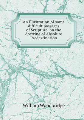 An Illustration of Some Difficult Passages of Scripture, on the Doctrine of Absolute Predestination (Paperback)