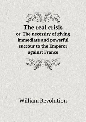 The Real Crisis Or, the Necessity of Giving Immediate and Powerful Succour to the Emperor Against France (Paperback)