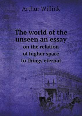 The World of the Unseen an Essay on the Relation of Higher Space to Things Eternal (Paperback)