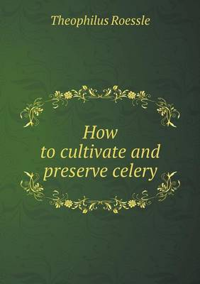 How to Cultivate and Preserve Celery (Paperback)