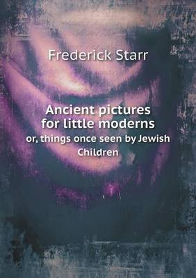 Ancient Pictures for Little Moderns Or, Things Once Seen by Jewish Children (Paperback)