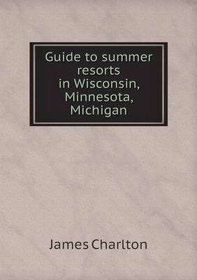 Guide to Summer Resorts in Wisconsin, Minnesota, Michigan (Paperback)