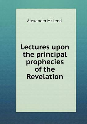 Lectures Upon the Principal Prophecies of the Revelation (Paperback)