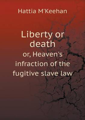 Liberty or Death Or, Heaven's Infraction of the Fugitive Slave Law (Paperback)
