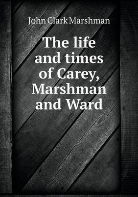 The Life and Times of Carey, Marshman and Ward (Paperback)