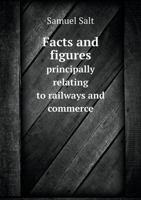 Facts and Figures Principally Relating to Railways and Commerce (Paperback)