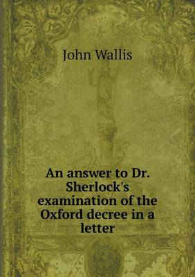 An Answer to Dr. Sherlock's Examination of the Oxford Decree in a Letter (Paperback)