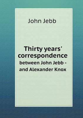 Thirty Years' Correspondence Between John Jebb - And Alexander Knox (Paperback)