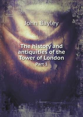 The History and Antiquities of the Tower of London Part 1 (Paperback)