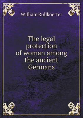 The Legal Protection of Woman Among the Ancient Germans (Paperback)