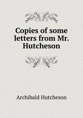 Copies of Some Letters from Mr. Hutcheson (Paperback)