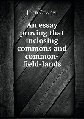 An Essay Proving That Inclosing Commons and Common-Field-Lands (Paperback)