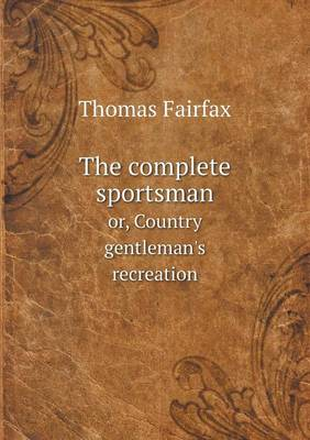 The Complete Sportsman Or, Country Gentleman's Recreation (Paperback)