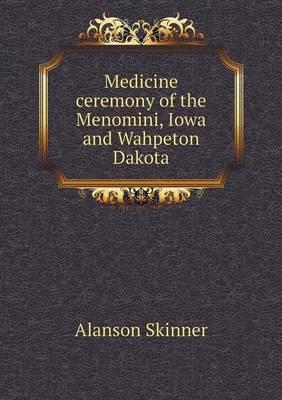 Medicine Ceremony of the Menomini, Iowa and Wahpeton Dakota (Paperback)