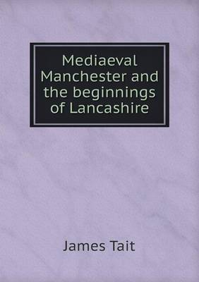 Mediaeval Manchester and the Beginnings of Lancashire (Paperback)