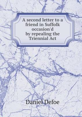 A Second Letter to a Friend in Suffolk Occasion'd by Repealing the Triennial ACT (Paperback)