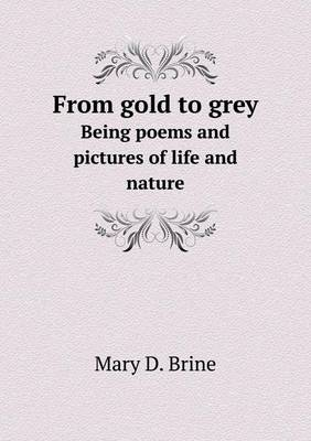 From Gold to Grey Being Poems and Pictures of Life and Nature (Paperback)
