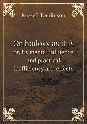 Orthodoxy as It Is Or, Its Mental Influence and Practical Inefficiency and Effects (Paperback)