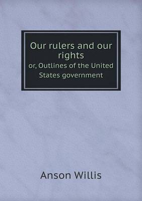 Our Rulers and Our Rights Or, Outlines of the United States Government (Paperback)