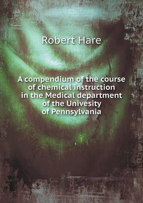 A Compendium of the Course of Chemical Instruction in the Medical Department of the Univesity of Pennsylvania (Paperback)