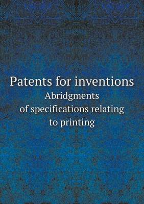 Patents for Inventions Abridgments of Specifications Relating to Printing (Paperback)