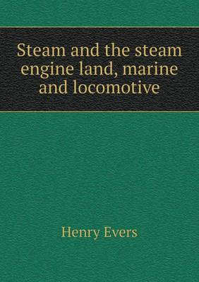 Steam and the Steam Engine Land, Marine and Locomotive (Paperback)