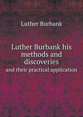 Luther Burbank His Methods and Discoveries and Their Practical Application (Paperback)