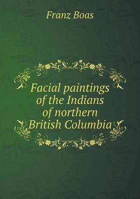 Facial Paintings of the Indians of Northern British Columbia (Paperback)