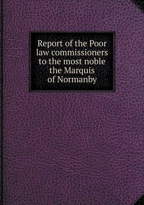 Report of the Poor Law Commissioners to the Most Noble the Marquis of Normanby (Paperback)