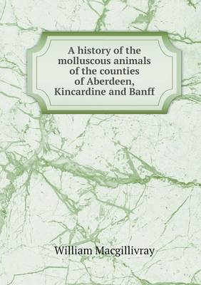 A History of the Molluscous Animals of the Counties of Aberdeen, Kincardine and Banff (Paperback)