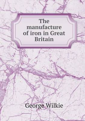 The Manufacture of Iron in Great Britain (Paperback)