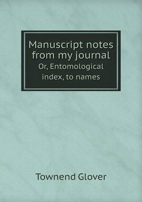 Manuscript Notes from My Journal Or, Entomological Index, to Names (Paperback)