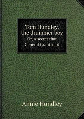 Tom Hundley, the Drummer Boy Or, a Secret That General Grant Kept (Paperback)