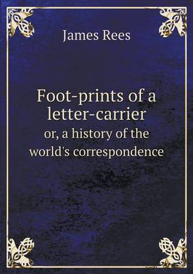 Foot-Prints of a Letter-Carrier Or, a History of the World's Correspondence (Paperback)