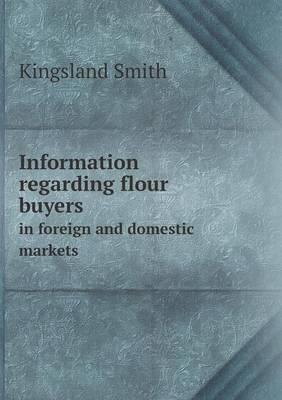 Information Regarding Flour Buyers in Foreign and Domestic Markets (Paperback)