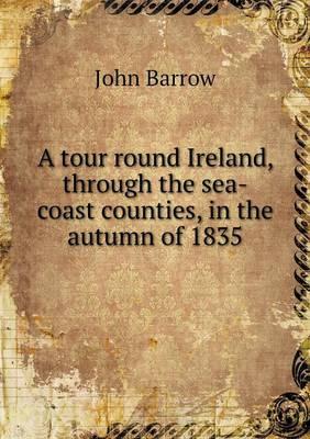A Tour Round Ireland, Through the Sea-Coast Counties, in the Autumn of 1835 (Paperback)