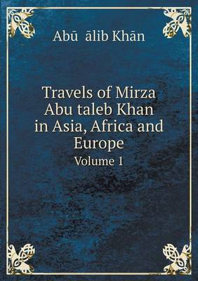 Travels of Mirza Abu Taleb Khan in Asia, Africa and Europe Volume 1 (Paperback)