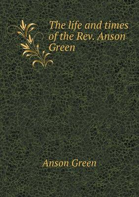 The Life and Times of the REV. Anson Green (Paperback)