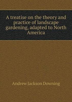 A Treatise on the Theory and Practice of Landscape Gardening, Adapted to North America (Paperback)