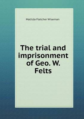 The Trial and Imprisonment of Geo. W. Felts (Paperback)