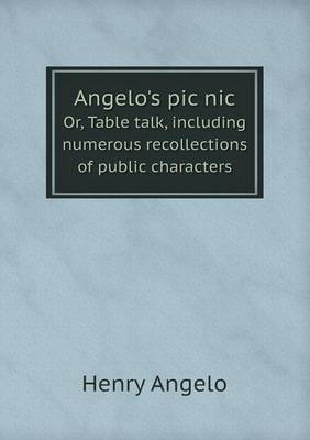 Angelo's PIC Nic Or, Table Talk, Including Numerous Recollections of Public Characters (Paperback)