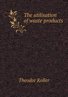 The Utilisation of Waste Products (Paperback)