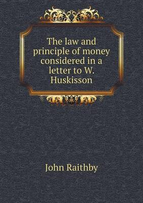 The Law and Principle of Money Considered in a Letter to W. Huskisson (Paperback)