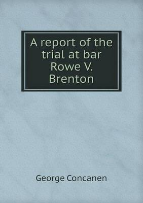 A Report of the Trial at Bar Rowe V. Brenton (Paperback)