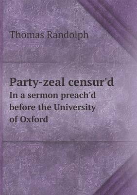 Party-Zeal Censur'd in a Sermon Preach'd Before the University of Oxford (Paperback)