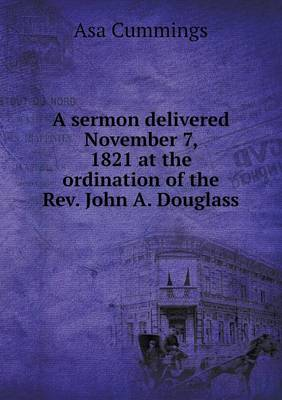 A Sermon Delivered November 7, 1821 at the Ordination of the REV. John A. Douglass (Paperback)
