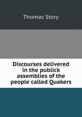 Discourses Delivered in the Publick Assemblies of the People Called Quakers (Paperback)