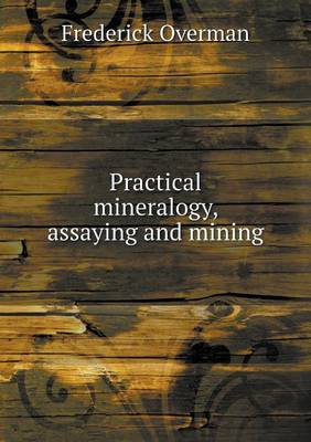 Practical Mineralogy, Assaying and Mining (Paperback)