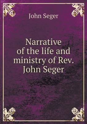 Narrative of the Life and Ministry of REV. John Seger (Paperback)