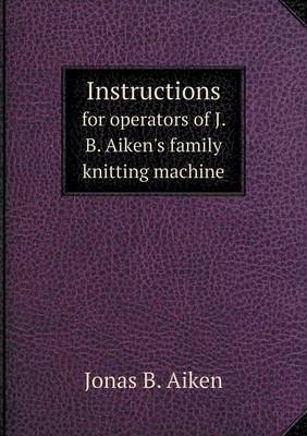 Instructions for Operators of J. B. Aiken's Family Knitting Machine (Paperback)